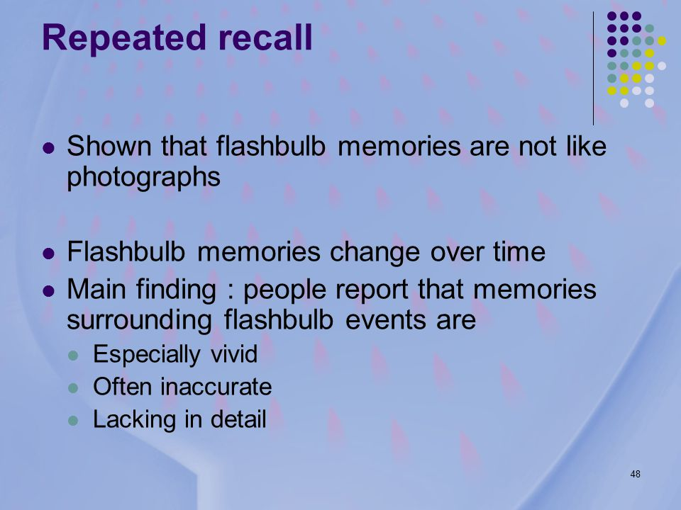48 Repeated recall Shown that flashbulb memories are not like photographs Flashbulb memories change over time Main finding : people report that memories surrounding flashbulb events are Especially vivid Often inaccurate Lacking in detail