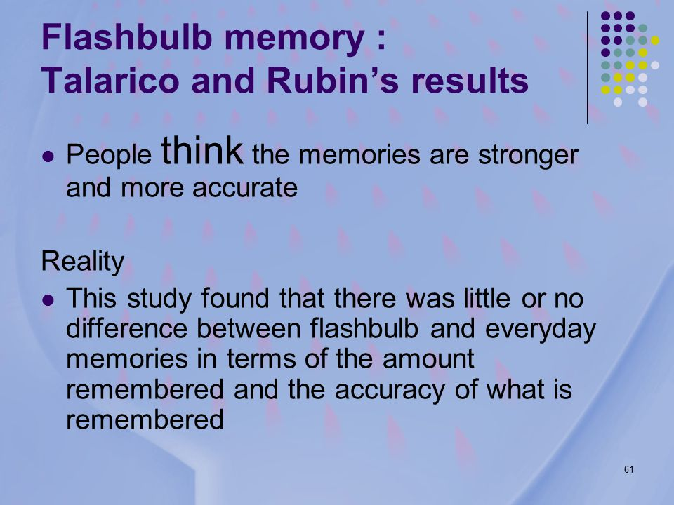 61 Flashbulb memory : Talarico and Rubin's results People think the memories are stronger and more accurate Reality This study found that there was little or no difference between flashbulb and everyday memories in terms of the amount remembered and the accuracy of what is remembered