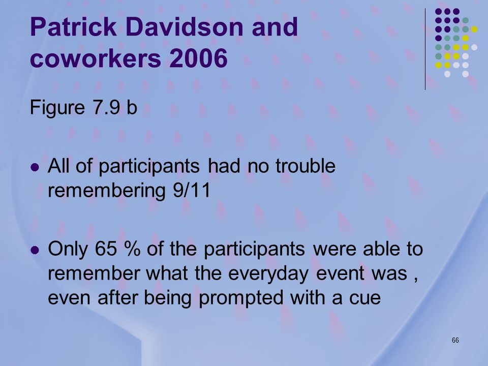 66 Figure 7.9 b All of participants had no trouble remembering 9/11 Only 65 % of the participants were able to remember what the everyday event was, even after being prompted with a cue Patrick Davidson and coworkers 2006