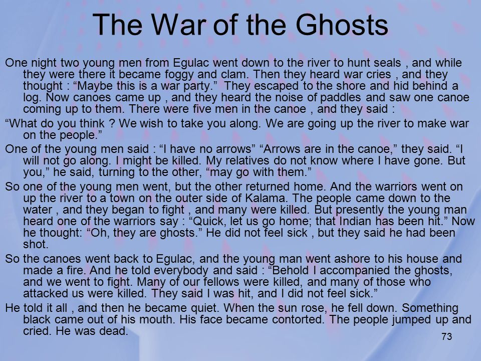 73 The War of the Ghosts One night two young men from Egulac went down to the river to hunt seals, and while they were there it became foggy and clam.