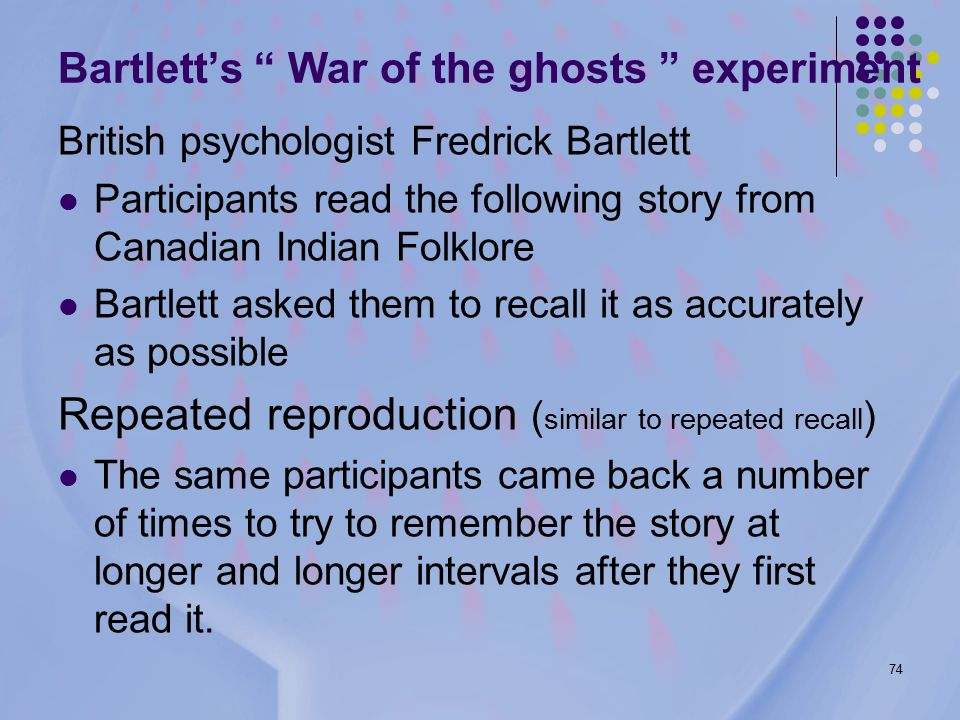 74 Bartlett's War of the ghosts experiment British psychologist Fredrick Bartlett Participants read the following story from Canadian Indian Folklore Bartlett asked them to recall it as accurately as possible Repeated reproduction ( similar to repeated recall ) The same participants came back a number of times to try to remember the story at longer and longer intervals after they first read it.