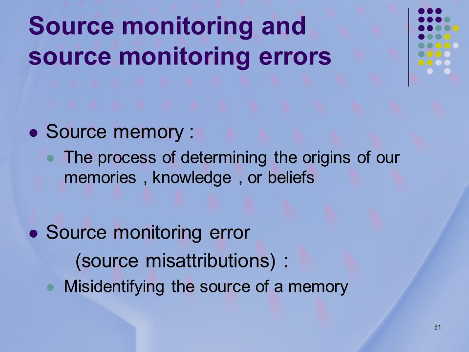 81 Source monitoring and source monitoring errors Source memory : The process of determining the origins of our memories, knowledge, or beliefs Source monitoring error (source misattributions) : Misidentifying the source of a memory