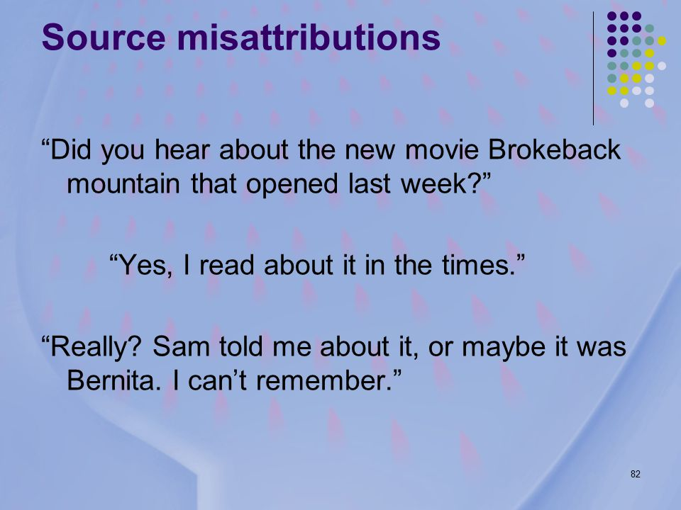 82 Source misattributions Did you hear about the new movie Brokeback mountain that opened last week Yes, I read about it in the times. Really.