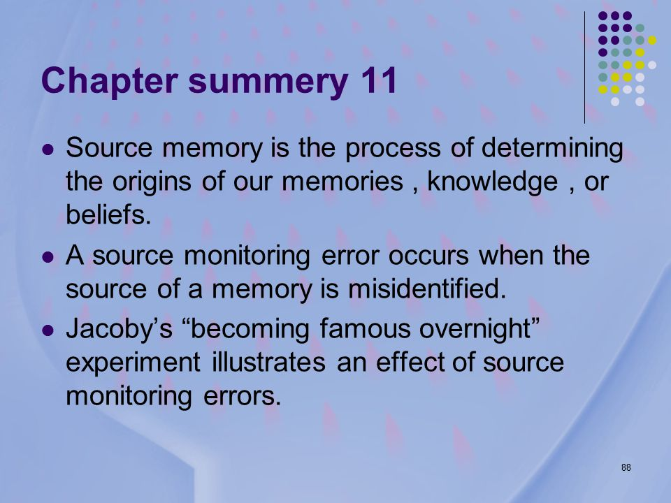 88 Chapter summery 11 Source memory is the process of determining the origins of our memories, knowledge, or beliefs.