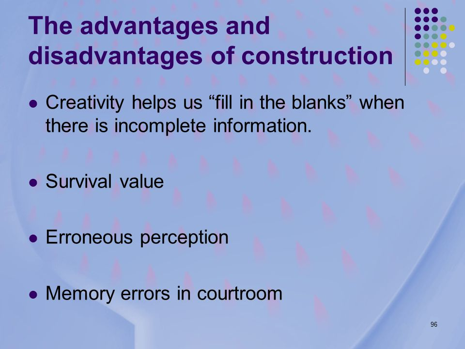96 The advantages and disadvantages of construction Creativity helps us fill in the blanks when there is incomplete information.
