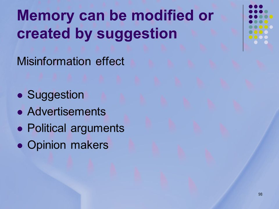 98 Memory can be modified or created by suggestion Misinformation effect Suggestion Advertisements Political arguments Opinion makers
