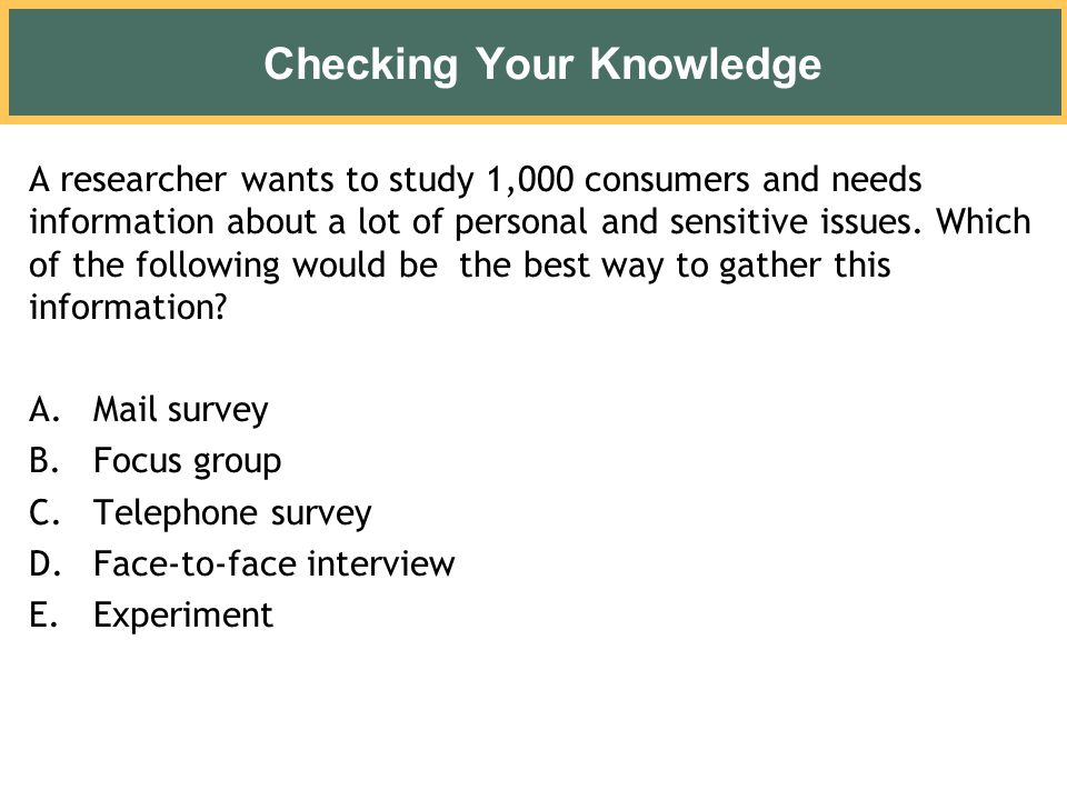 Checking Your Knowledge A researcher wants to study 1,000 consumers and needs information about a lot of personal and sensitive issues. Which of the f