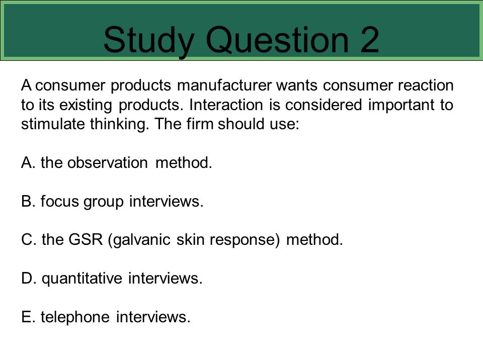 A consumer products manufacturer wants consumer reaction to its existing products. Interaction is considered important to stimulate thinking. The firm