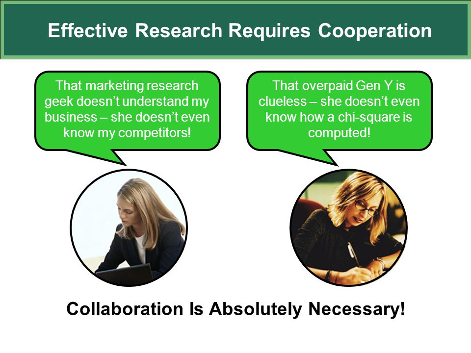 Effective Research Requires Cooperation That marketing research geek doesn't understand my business – she doesn't even know my competitors! That overp