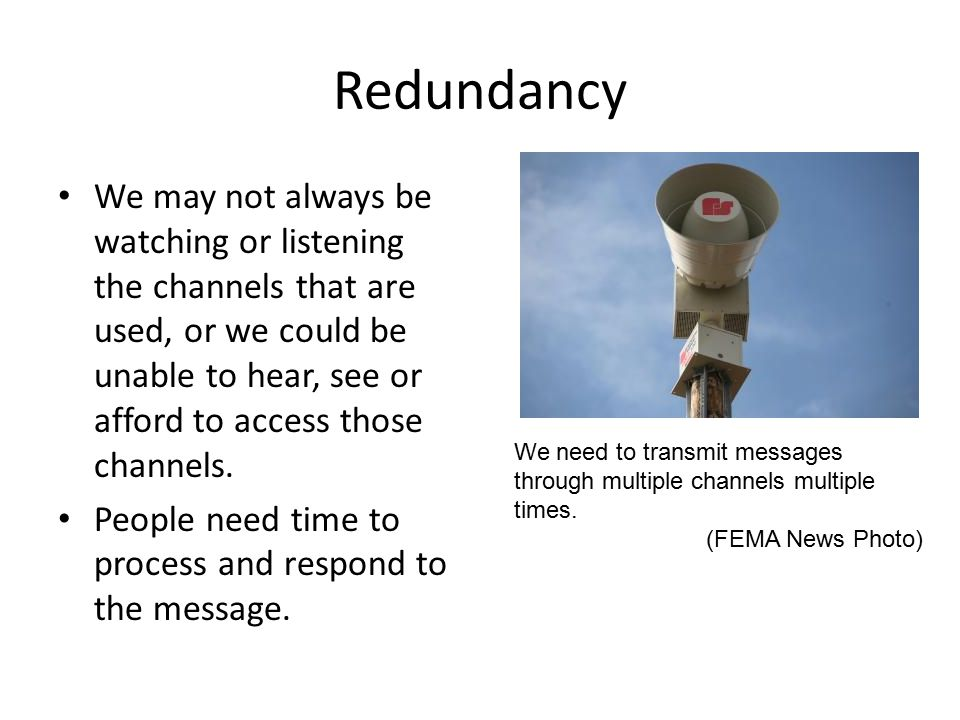 Redundancy We may not always be watching or listening the channels that are used, or we could be unable to hear, see or afford to access those channels.