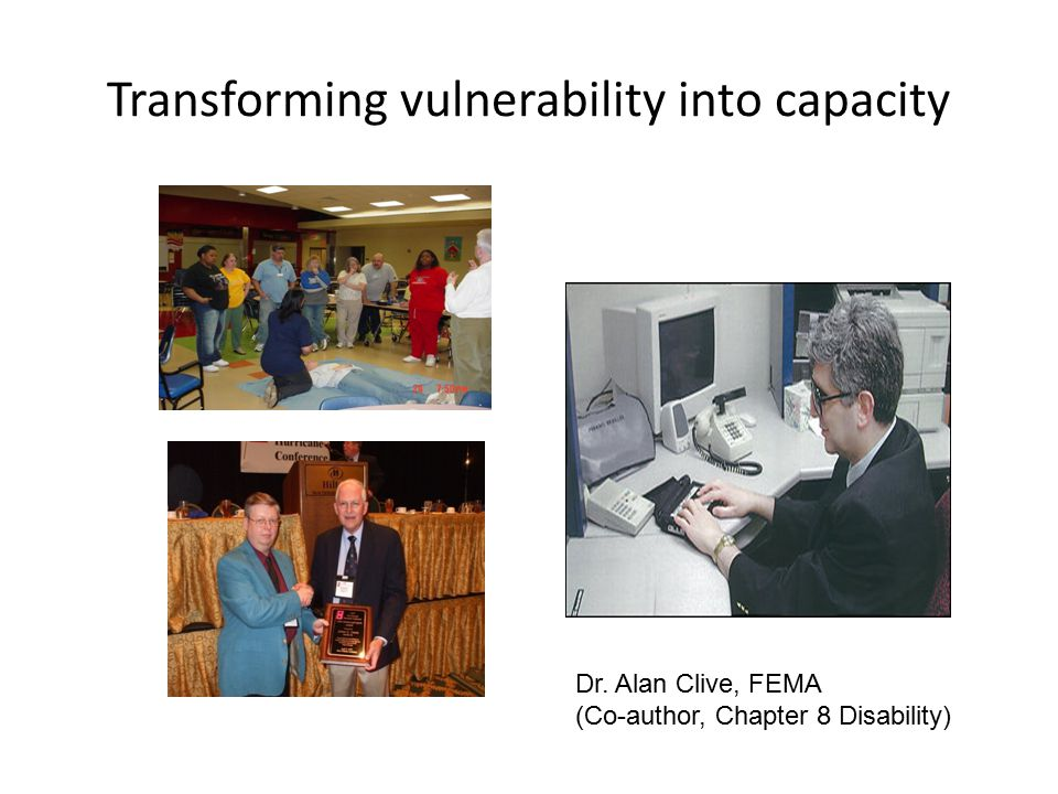 Transforming vulnerability into capacity Dr. Alan Clive, FEMA (Co-author, Chapter 8 Disability)