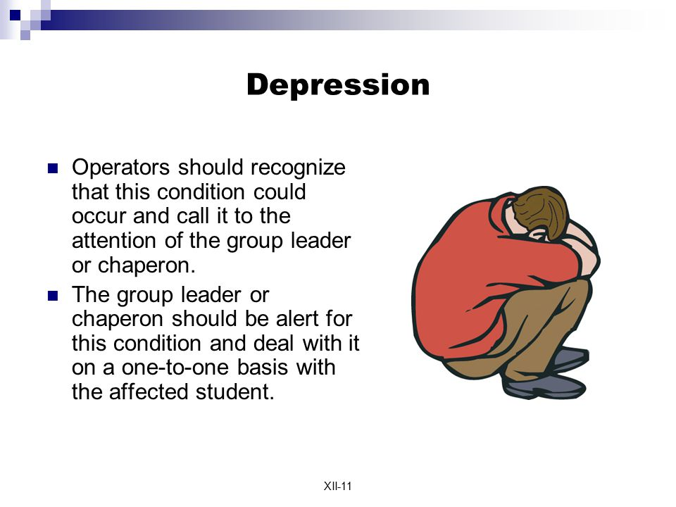 XII-11 Depression Operators should recognize that this condition could occur and call it to the attention of the group leader or chaperon. The group l