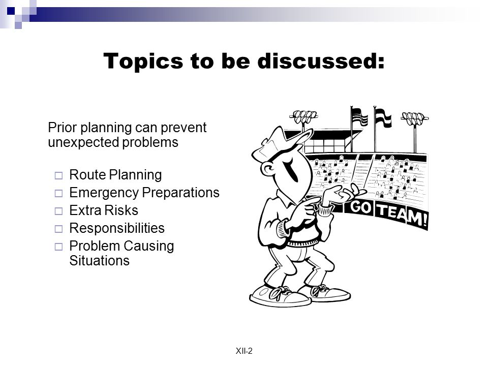 XII-2 Topics to be discussed:  Prior planning can prevent unexpected problems  Route Planning  Emergency Preparations  Extra Risks  Responsibilit