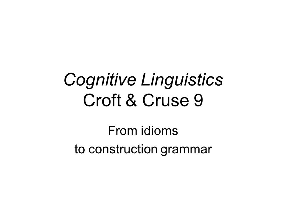 Cognitive Linguistics Croft & Cruse 9 From idioms to construction grammar