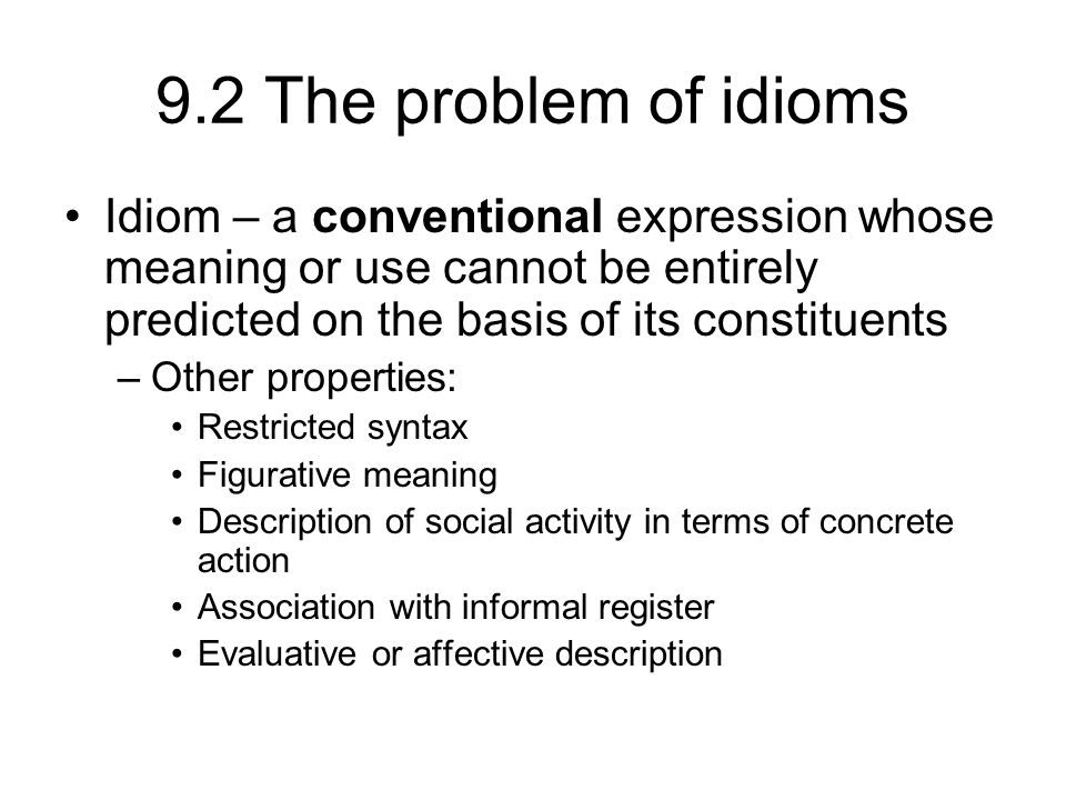 9.2 The problem of idioms Idiom – a conventional expression whose meaning or use cannot be entirely predicted on the basis of its constituents –Other