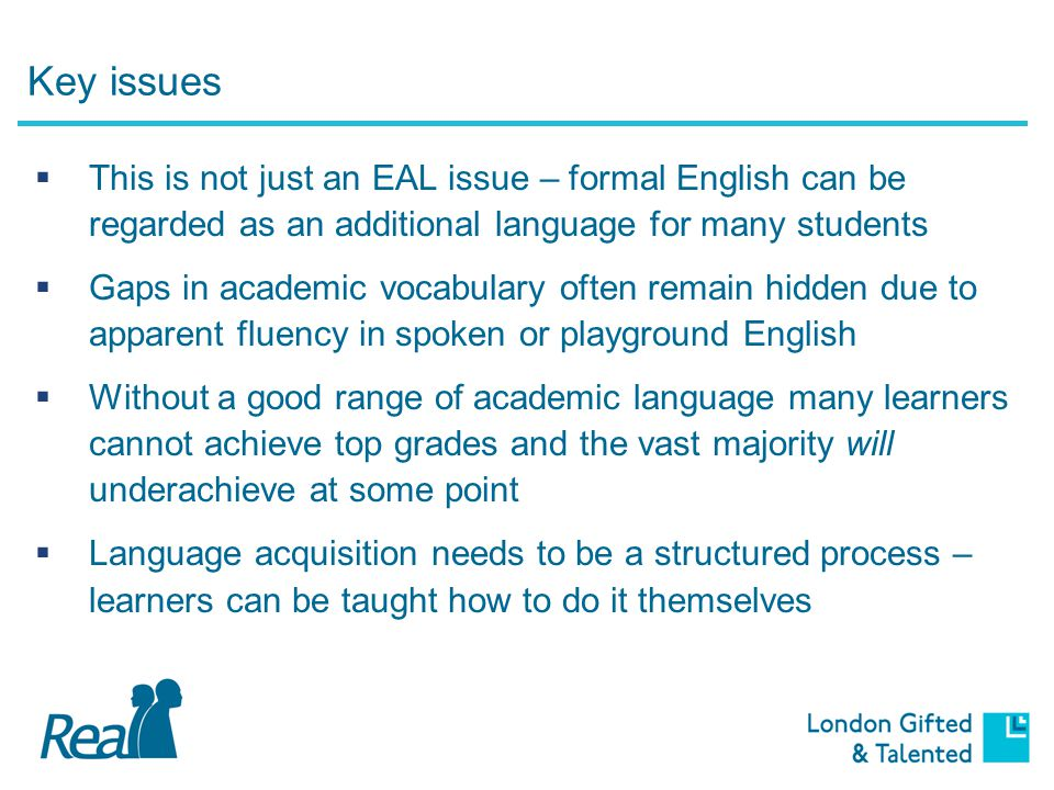 Key issues  This is not just an EAL issue – formal English can be regarded as an additional language for many students  Gaps in academic vocabulary often remain hidden due to apparent fluency in spoken or playground English  Without a good range of academic language many learners cannot achieve top grades and the vast majority will underachieve at some point  Language acquisition needs to be a structured process – learners can be taught how to do it themselves