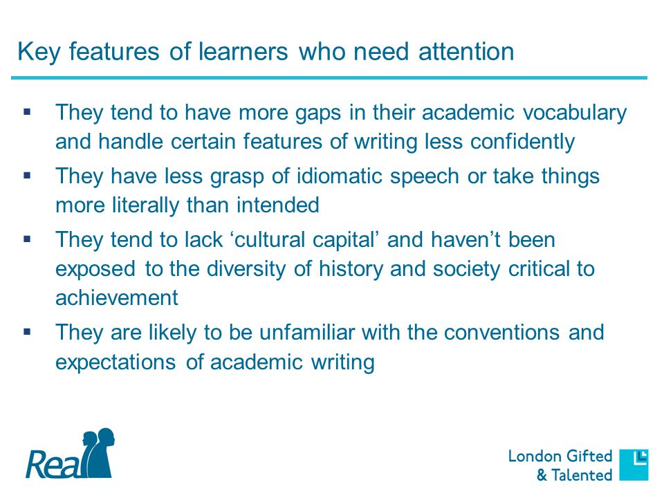 Key features of learners who need attention  They may have excellent 'playground' English but this is not mirrored in their ability to use formal language and genre  They may slip into a more informal tone for a task, when what is required is the adoption of formal language  They may have good topic level knowledge but limited capacity to show what they know when answering in exams  They may write answers that throw information at a question without actually answering what the question requires