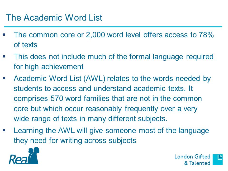 The Academic Word List  The common core or 2,000 word level offers access to 78% of texts  This does not include much of the formal language required for high achievement  Academic Word List (AWL) relates to the words needed by students to access and understand academic texts.