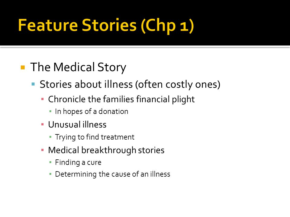  The Medical Story  Stories about illness (often costly ones) ▪ Chronicle the families financial plight ▪ In hopes of a donation ▪ Unusual illness ▪ Trying to find treatment ▪ Medical breakthrough stories ▪ Finding a cure ▪ Determining the cause of an illness