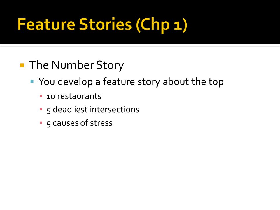  The Number Story  You develop a feature story about the top ▪ 10 restaurants ▪ 5 deadliest intersections ▪ 5 causes of stress
