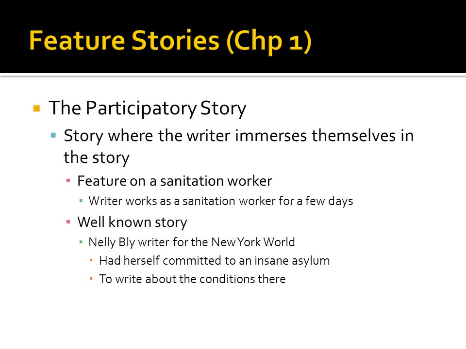  The Participatory Story  Story where the writer immerses themselves in the story ▪ Feature on a sanitation worker ▪ Writer works as a sanitation worker for a few days ▪ Well known story ▪ Nelly Bly writer for the New York World  Had herself committed to an insane asylum  To write about the conditions there