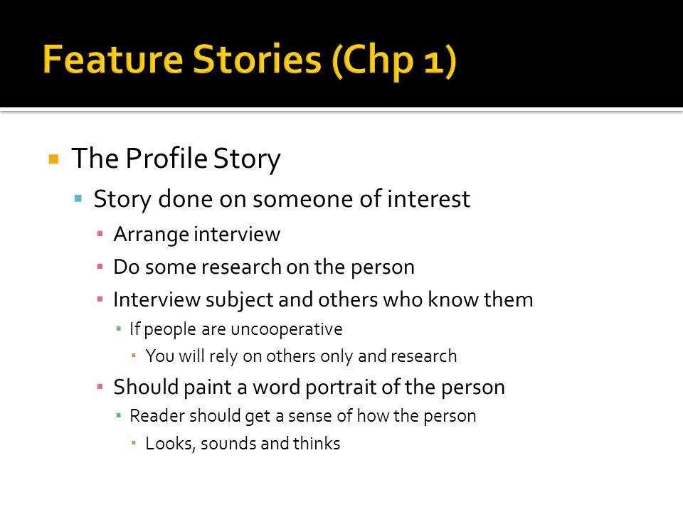  The Profile Story  Story done on someone of interest ▪ Arrange interview ▪ Do some research on the person ▪ Interview subject and others who know them ▪ If people are uncooperative  You will rely on others only and research ▪ Should paint a word portrait of the person ▪ Reader should get a sense of how the person  Looks, sounds and thinks