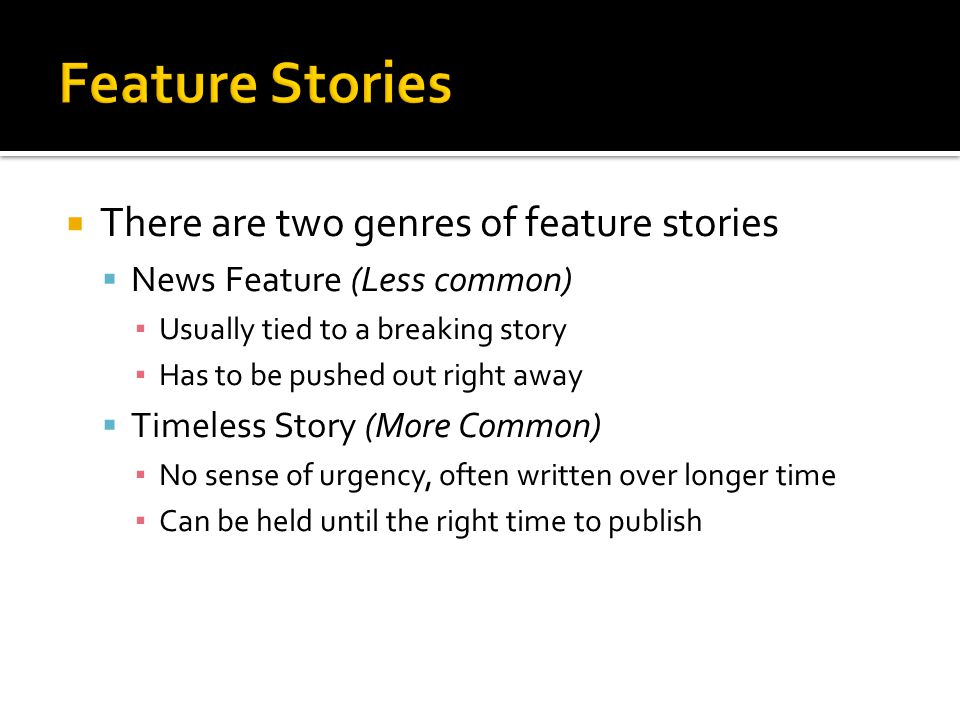  There are two genres of feature stories  News Feature (Less common) ▪ Usually tied to a breaking story ▪ Has to be pushed out right away  Timeless Story (More Common) ▪ No sense of urgency, often written over longer time ▪ Can be held until the right time to publish