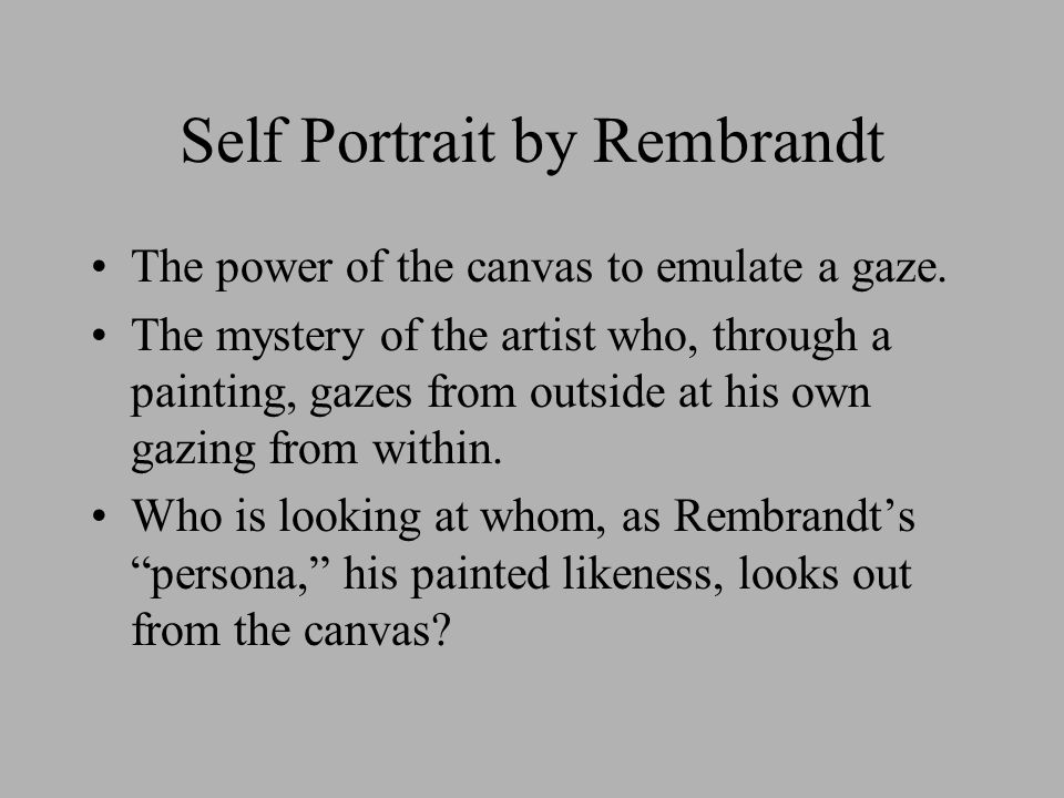 Self Portrait by Rembrandt The power of the canvas to emulate a gaze. The mystery of the artist who, through a painting, gazes from outside at his own