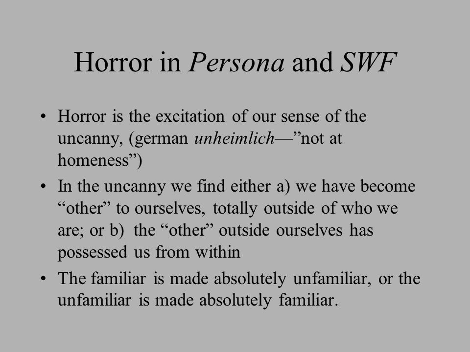 Horror in Persona and SWF Horror is the excitation of our sense of the uncanny, (german unheimlich— not at homeness ) In the uncanny we find either a) we have become other to ourselves, totally outside of who we are; or b) the other outside ourselves has possessed us from within The familiar is made absolutely unfamiliar, or the unfamiliar is made absolutely familiar.
