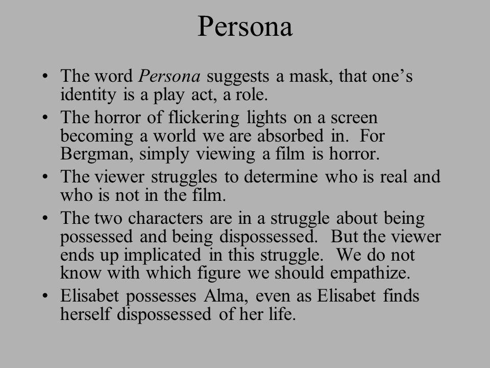 Persona The word Persona suggests a mask, that one's identity is a play act, a role. The horror of flickering lights on a screen becoming a world we a