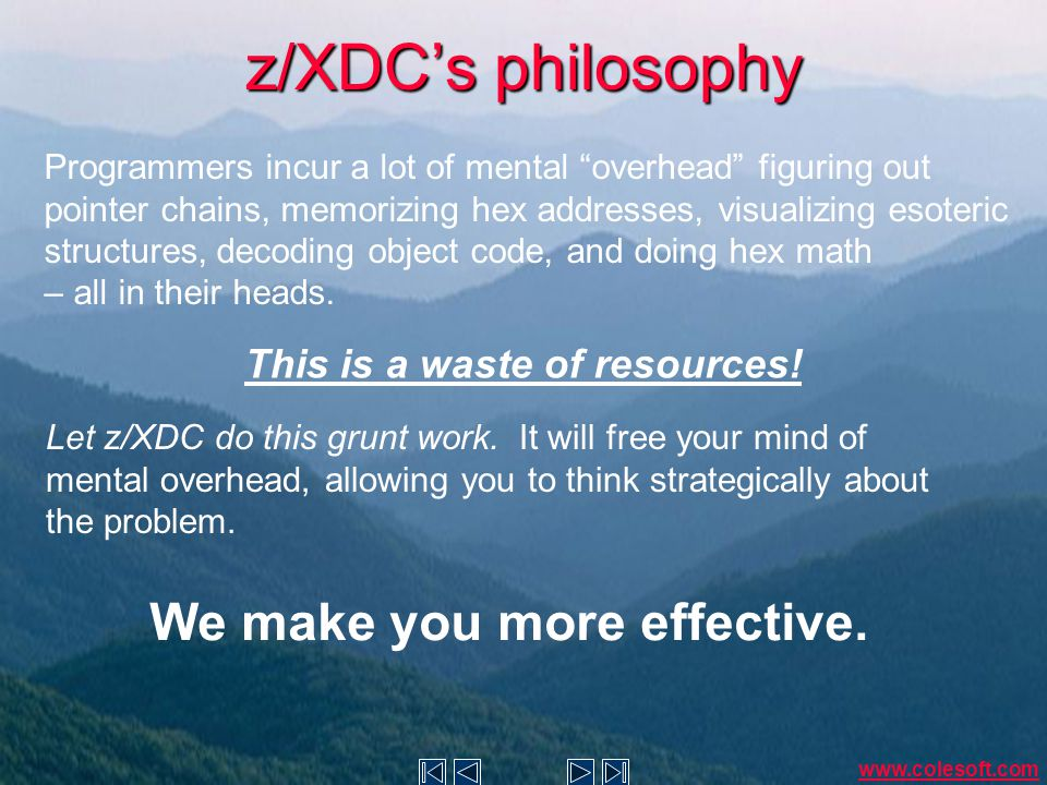 z/XDC's philosophy Programmers incur a lot of mental overhead figuring out pointer chains, memorizing hex addresses, visualizing esoteric structures, decoding object code, and doing hex math – all in their heads.