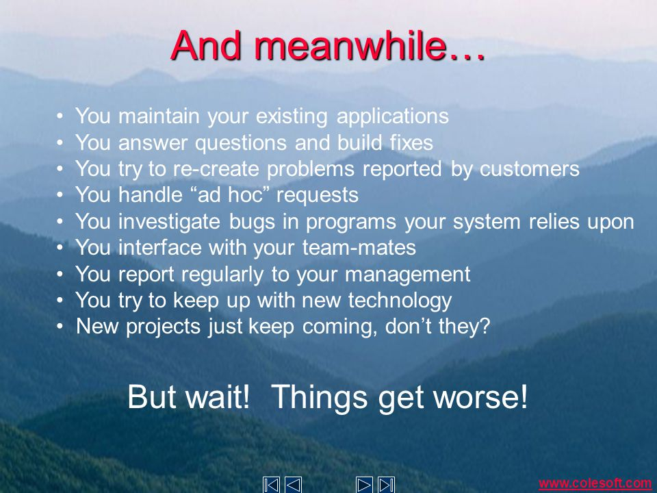 And meanwhile… You maintain your existing applications You answer questions and build fixes You try to re-create problems reported by customers You handle ad hoc requests You investigate bugs in programs your system relies upon You interface with your team-mates You report regularly to your management You try to keep up with new technology New projects just keep coming, don't they.