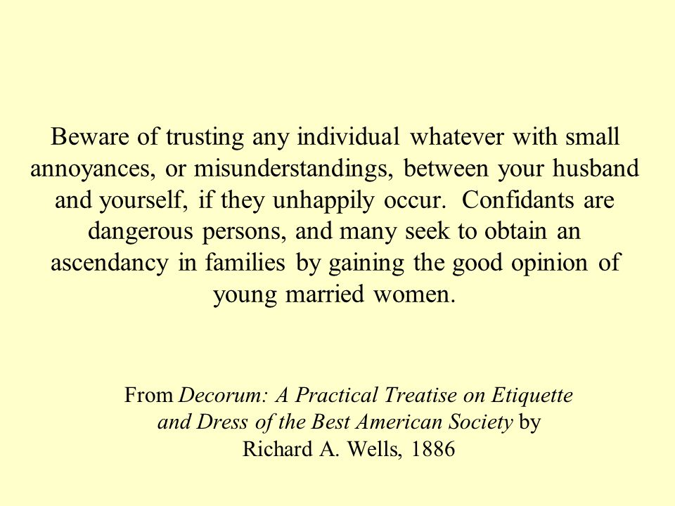 Beware of trusting any individual whatever with small annoyances, or misunderstandings, between your husband and yourself, if they unhappily occur.