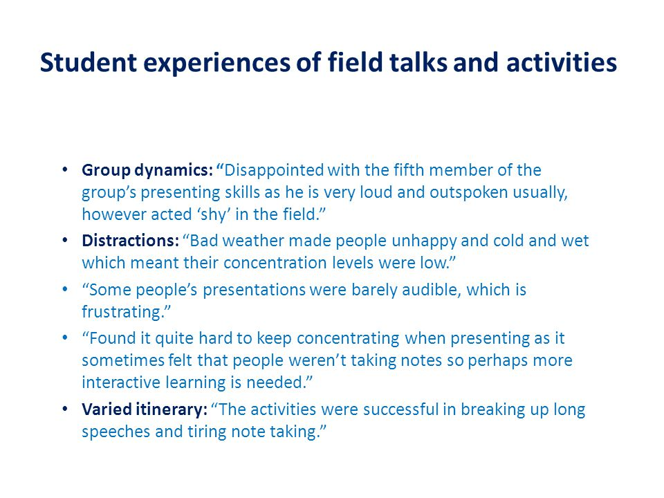 Student experiences of field talks and activities Group dynamics: Disappointed with the fifth member of the group's presenting skills as he is very loud and outspoken usually, however acted 'shy' in the field. Distractions: Bad weather made people unhappy and cold and wet which meant their concentration levels were low. Some people's presentations were barely audible, which is frustrating. Found it quite hard to keep concentrating when presenting as it sometimes felt that people weren't taking notes so perhaps more interactive learning is needed. Varied itinerary: The activities were successful in breaking up long speeches and tiring note taking.