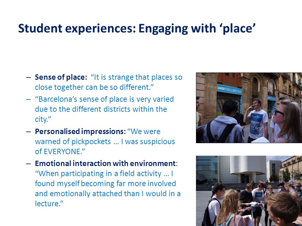 Student experiences: Engaging with 'place' – Sense of place: It is strange that places so close together can be so different. – Barcelona's sense of place is very varied due to the different districts within the city. – Personalised impressions: We were warned of pickpockets … I was suspicious of EVERYONE. – Emotional interaction with environment: When participating in a field activity … I found myself becoming far more involved and emotionally attached than I would in a lecture.