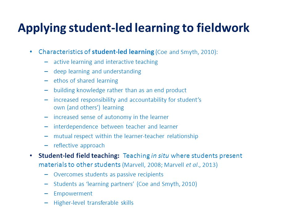 Applying student-led learning to fieldwork Characteristics of student-led learning (Coe and Smyth, 2010): – active learning and interactive teaching – deep learning and understanding – ethos of shared learning – building knowledge rather than as an end product – increased responsibility and accountability for student's own (and others') learning – increased sense of autonomy in the learner – interdependence between teacher and learner – mutual respect within the learner-teacher relationship – reflective approach Student-led field teaching: Teaching in situ where students present materials to other students (Marvell, 2008; Marvell et al., 2013) – Overcomes students as passive recipients – Students as 'learning partners' (Coe and Smyth, 2010) – Empowerment – Higher-level transferable skills