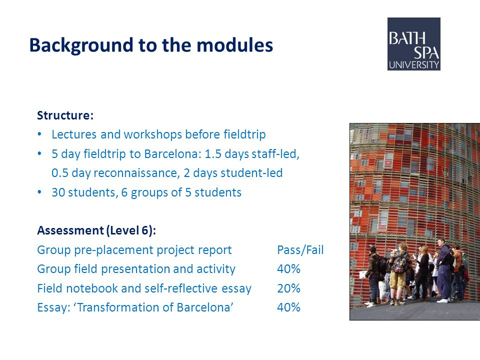 Background to the modules Structure: Lectures and workshops before fieldtrip 5 day fieldtrip to Barcelona: 1.5 days staff-led, 0.5 day reconnaissance, 2 days student-led 30 students, 6 groups of 5 students Assessment (Level 6): Group pre-placement project reportPass/Fail Group field presentation and activity 40% Field notebook and self-reflective essay20% Essay: 'Transformation of Barcelona'40%