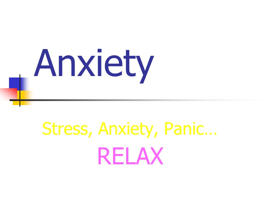 Anxiety Stress, Anxiety, Panic… RELAX