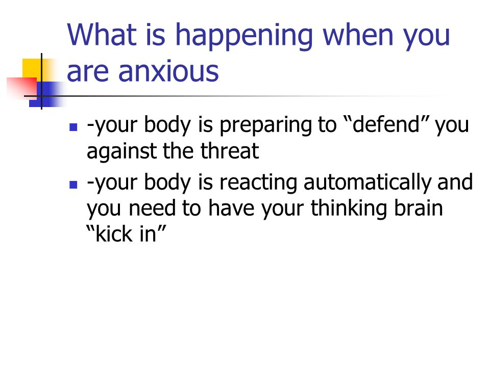 What is happening when you are anxious -your body is preparing to defend you against the threat -your body is reacting automatically and you need to have your thinking brain kick in