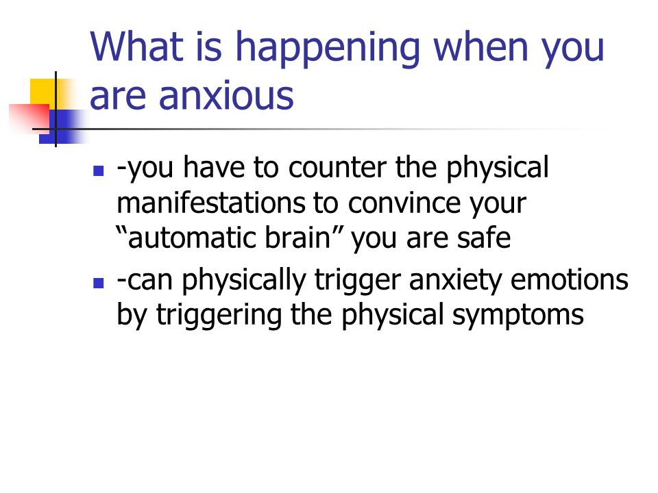What is happening when you are anxious -you have to counter the physical manifestations to convince your automatic brain you are safe -can physically trigger anxiety emotions by triggering the physical symptoms