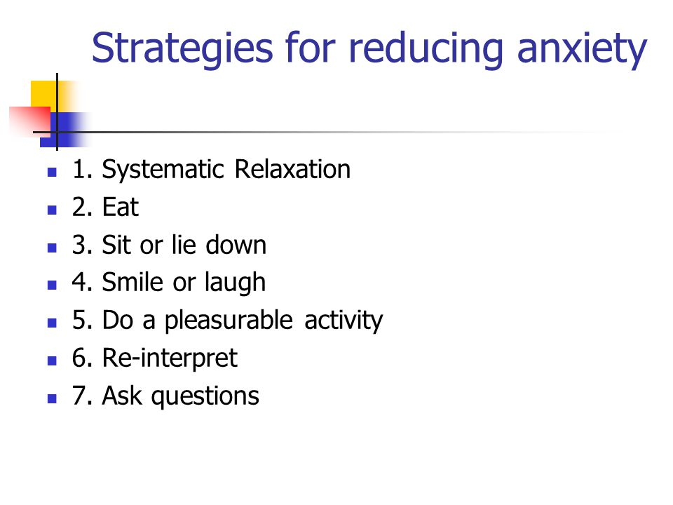 Strategies for reducing anxiety 1.Systematic Relaxation 2.