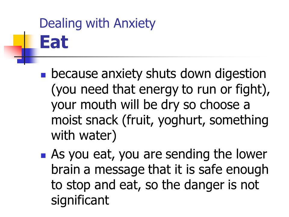 Dealing with Anxiety Eat because anxiety shuts down digestion (you need that energy to run or fight), your mouth will be dry so choose a moist snack (fruit, yoghurt, something with water) As you eat, you are sending the lower brain a message that it is safe enough to stop and eat, so the danger is not significant