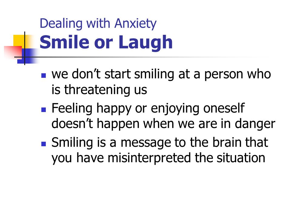 Dealing with Anxiety Smile or Laugh we don't start smiling at a person who is threatening us Feeling happy or enjoying oneself doesn't happen when we are in danger Smiling is a message to the brain that you have misinterpreted the situation