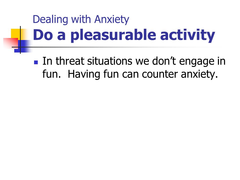 Dealing with Anxiety Do a pleasurable activity In threat situations we don't engage in fun. Having fun can counter anxiety.