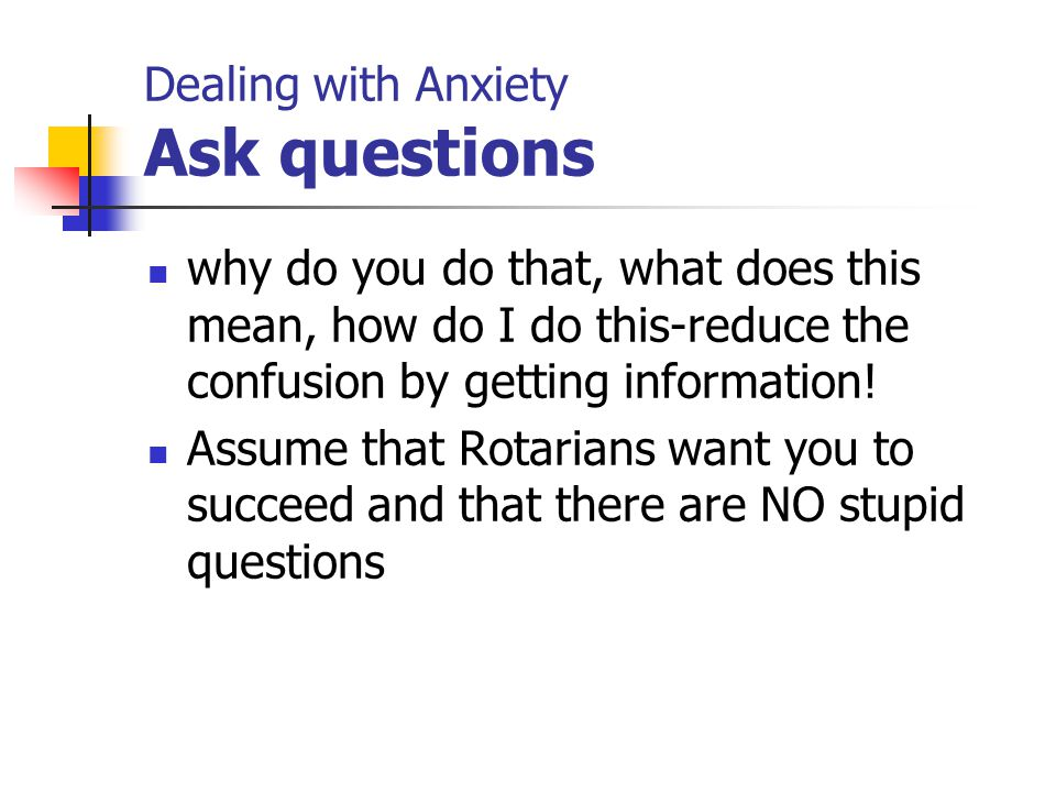 Dealing with Anxiety Ask questions why do you do that, what does this mean, how do I do this-reduce the confusion by getting information! Assume that