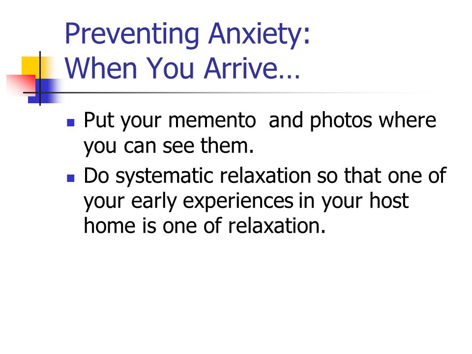 Preventing Anxiety: When You Arrive… Put your memento and photos where you can see them. Do systematic relaxation so that one of your early experience