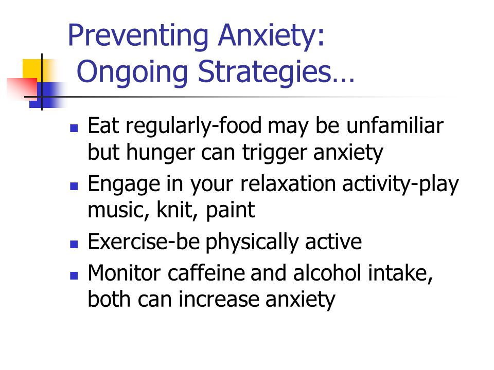 Preventing Anxiety: Ongoing Strategies… Eat regularly-food may be unfamiliar but hunger can trigger anxiety Engage in your relaxation activity-play mu
