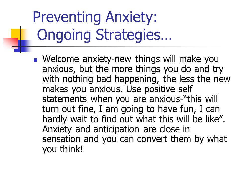 Preventing Anxiety: Ongoing Strategies… Welcome anxiety-new things will make you anxious, but the more things you do and try with nothing bad happening, the less the new makes you anxious.