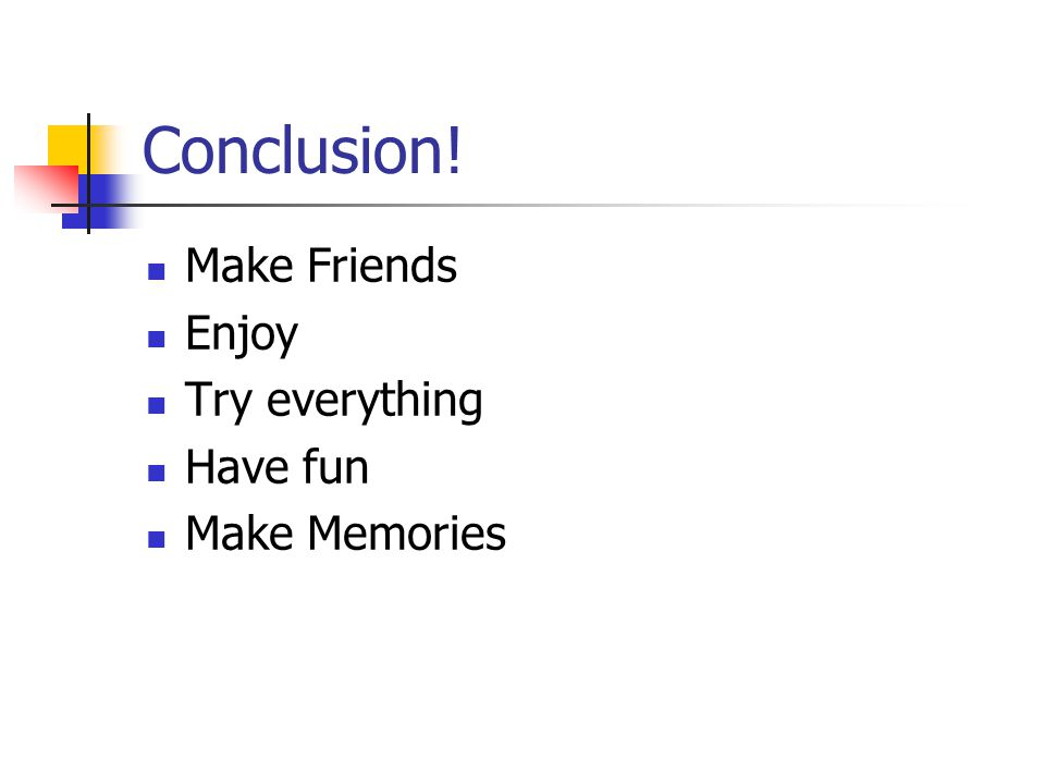 Conclusion! Make Friends Enjoy Try everything Have fun Make Memories