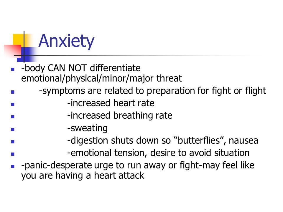 Anxiety -body CAN NOT differentiate emotional/physical/minor/major threat -symptoms are related to preparation for fight or flight -increased heart rate -increased breathing rate -sweating -digestion shuts down so butterflies , nausea -emotional tension, desire to avoid situation -panic-desperate urge to run away or fight-may feel like you are having a heart attack